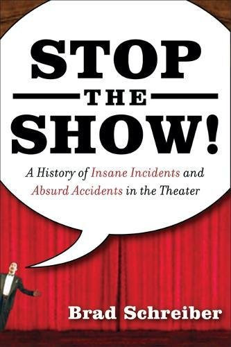 Best books for theater majors: Stop the Show A History of Insane Incidents and Absurd Accidents in the Theater by Brad Schreiber