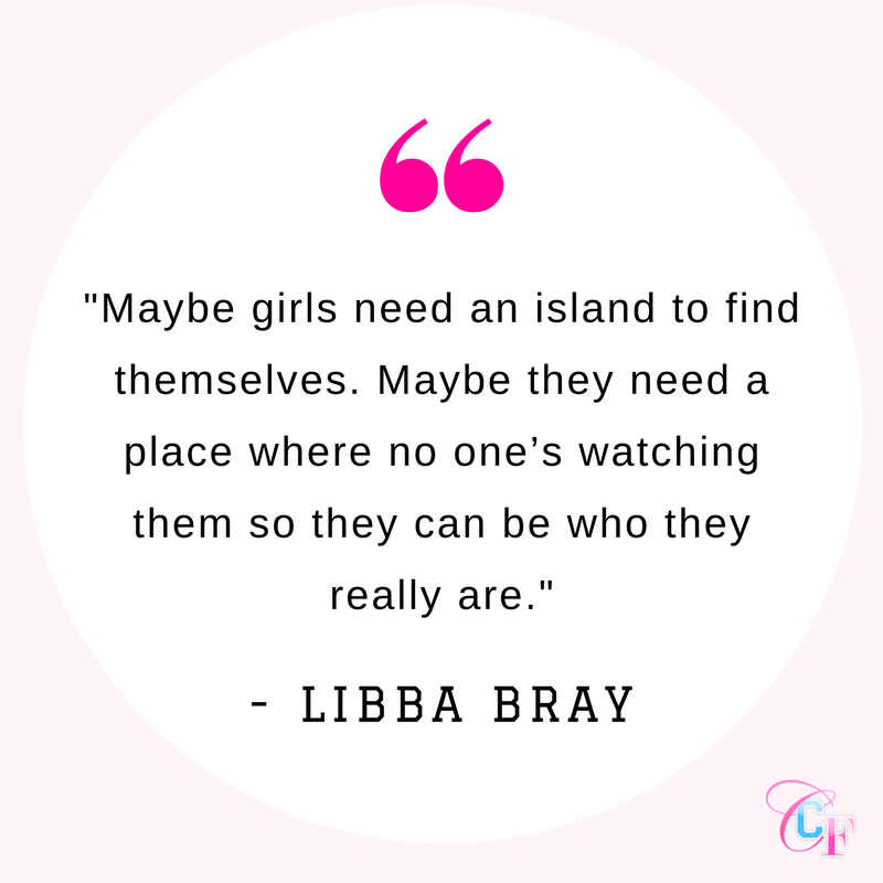 Quote: Maybe girls need an island to find themselves. Maybe they need a place where no one's watching them so they can be who they really are.