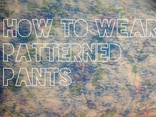 How to wear patterned pants