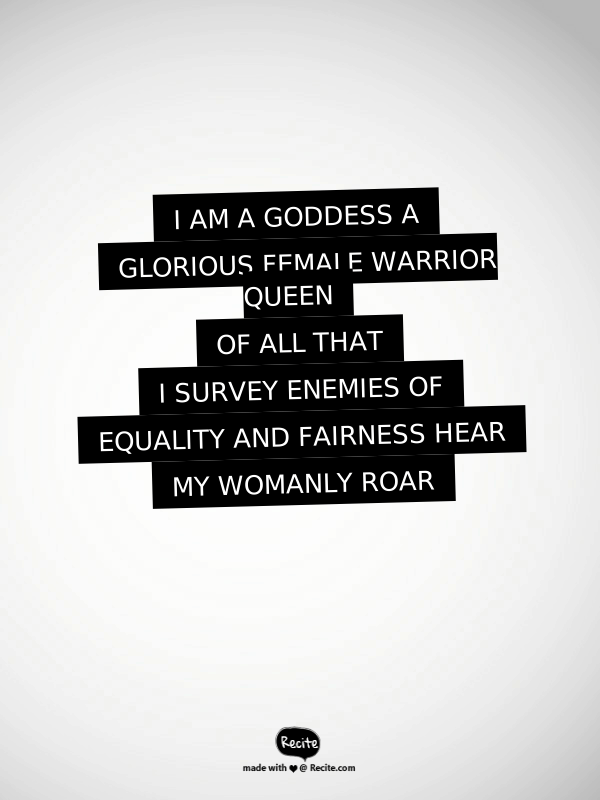 Leslie Knope Pawnee Goddesses motto: I am a goddess, a glorious female warrior queen of all that I survey, enemies of equality and fairness, hear my womanly roar