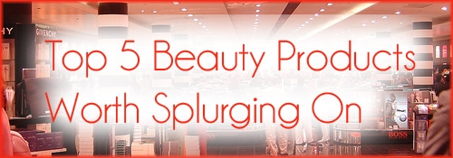 Top 5 Beauty Products Worth Splurging On