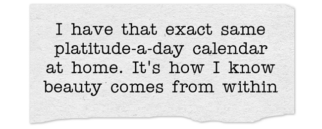 Veronica Mars quote: I have that exact same platitude-a-day calendar at home. It's how I know beauty comes from within.