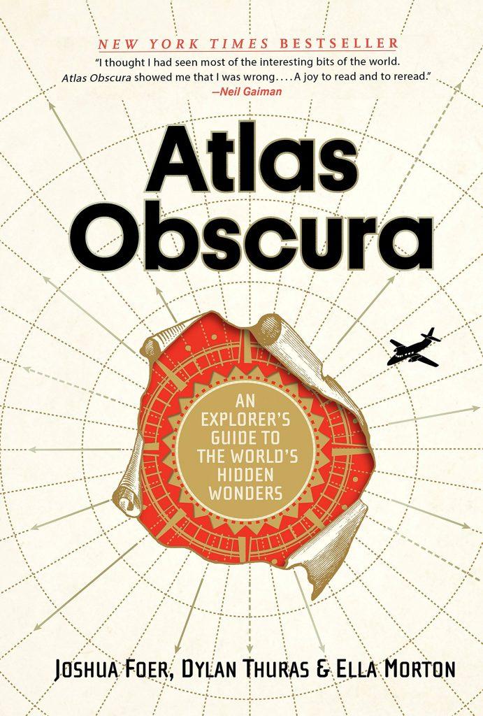 Atlas Obscura: An Explorer's Guide to the World's Hidden Wonders, by Joshua Foer, Dylan Furas, & Ella Morton